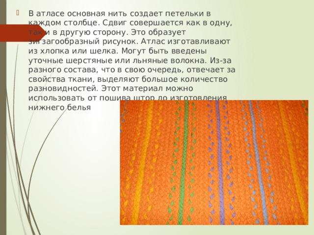 В атласе основная нить создает петельки в каждом столбце. Сдвиг совершается как в одну, так и в другую сторону. Это образует зигзагообразный рисунок. Атлас изготавливают из хлопка или шелка. Могут быть введены уточные шерстяные или льняные волокна. Из-за разного состава, что в свою очередь, отвечает за свойства ткани, выделяют большое количество разновидностей. Этот материал можно использовать от пошива штор до изготовления нижнего белья