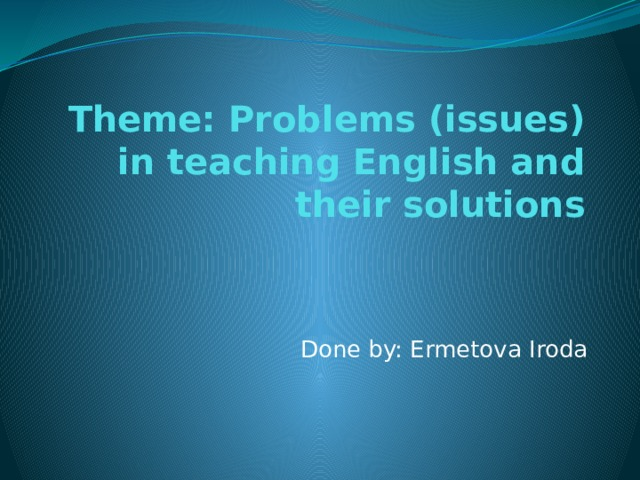 Theme: Problems (issues) in teaching English and their solutions Done by: Ermetova Iroda