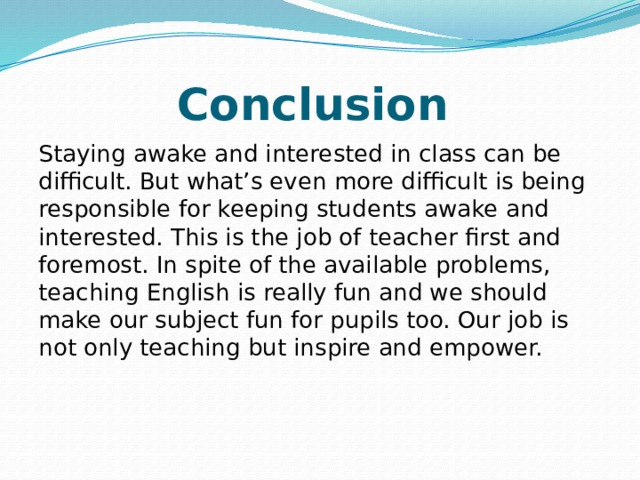 Conclusion Staying awake and interested in class can be difficult. But what's even more difficult is being responsible for keeping students awake and interested. This is the job of teacher first and foremost. In spite of the available problems, teaching English is really fun and we should make our subject fun for pupils too. Our job is not only teaching but inspire and empower.