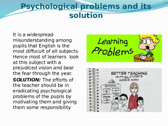 Psychological problems and its solution It is a widespread misunderstanding among pupils that English is the most diffucult of all subjects. Hence most of learners look at this subject with a prejudiced vision and bear the fear through the year. SOLUTION: The efforts of the teacher should be in eradicating psychological problems of the pupils by motivating them and giving them some responsibility