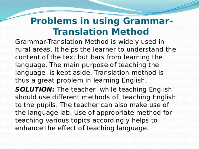 Problems in using Grammar-Translation Method Grammar-Translation Method is widely used in rural areas. It helps the learner to understand the content of the text but bars from learning the language. The main purpose of teaching the language is kept aside. Translation method is thus a great problem in learning English. SOLUTION: The teacher while teaching English should use different methods of teaching English to the pupils. The teacher can also make use of the language lab. Use of appropriate method for teaching various topics accordingly helps to enhance the effect of teaching language.