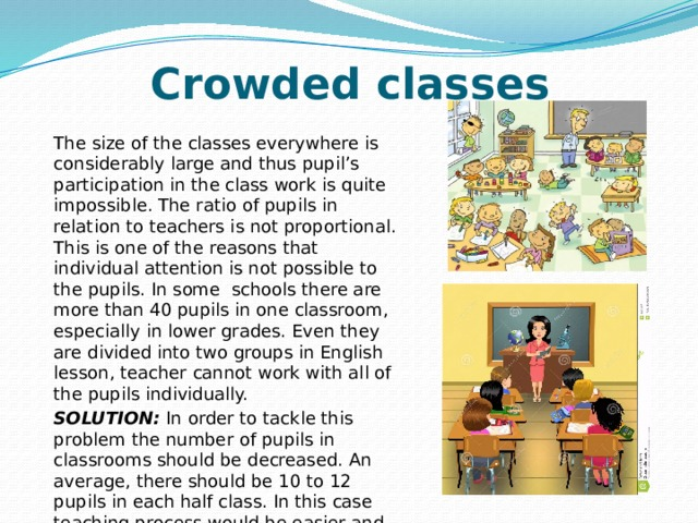 Crowded classes The size of the classes everywhere is considerably large and thus pupil's participation in the class work is quite impossible. The ratio of pupils in relation to teachers is not proportional. This is one of the reasons that individual attention is not possible to the pupils. In some schools there are more than 40 pupils in one classroom, especially in lower grades. Even they are divided into two groups in English lesson, teacher cannot work with all of the pupils individually. SOLUTION: In order to tackle this problem the number of pupils in classrooms should be decreased. An average, there should be 10 to 12 pupils in each half class. In this case teaching process would be easier and effective