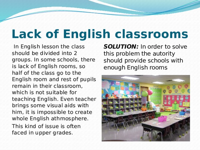 Lack of English classrooms  In English lesson the class should be divided into 2 groups. In some schools, there is lack of English rooms, so half of the class go to the English room and rest of pupils remain in their classroom, which is not suitable for teaching English. Even teacher brings some visual aids with him, it is impossible to create whole English athmosphere. SOLUTION: In order to solve this problem the autority should provide schools with enough English rooms This kind of issue is often faced in upper grades.