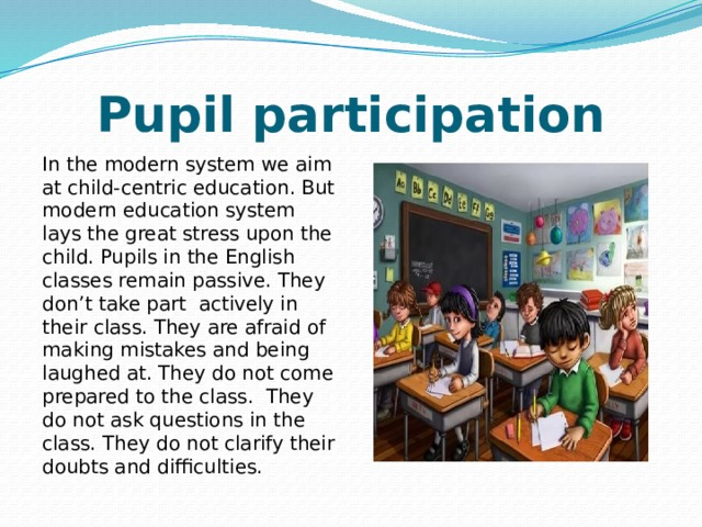 Pupil participation In the modern system we aim at child-centric education. But modern education system lays the great stress upon the child. Pupils in the English classes remain passive. They don't take part actively in their class. They are afraid of making mistakes and being laughed at. They do not come prepared to the class. They do not ask questions in the class. They do not clarify their doubts and difficulties.