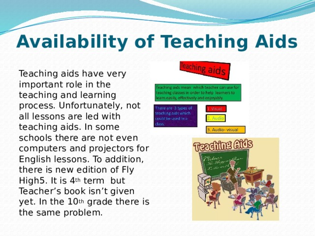 Availability of Teaching Aids Teaching aids have very important role in the teaching and learning process. Unfortunately, not all lessons are led with teaching aids. In some schools there are not even computers and projectors for English lessons. To addition, there is new edition of Fly High5. It is 4 th term but Teacher's book isn't given yet. In the 10 th grade there is the same problem.