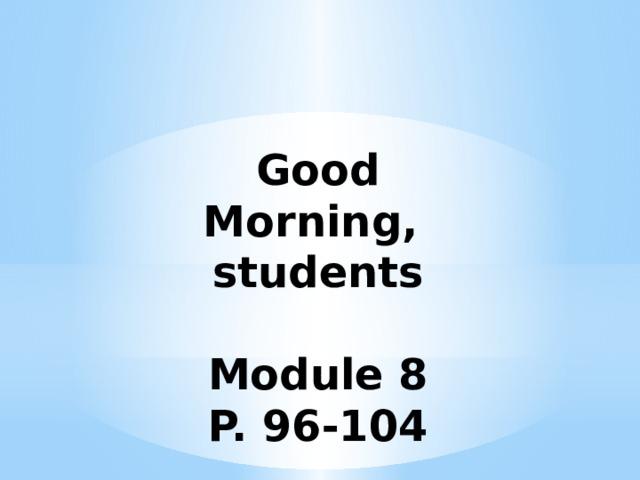 Good Morning, students  Module 8 P. 96-104
