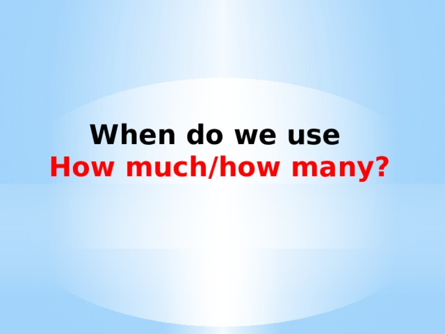 When do we use How much/how many?