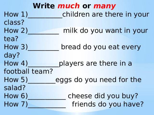 Write much or many How 1)__________children are there in your class? How 2)_________ milk do you want in your tea? How 3)_________ bread do you eat every day? How 4)_________players are there in a football team? How 5)________eggs do you need for the salad? How 6)___________ cheese did you buy? How 7)___________ friends do you have?