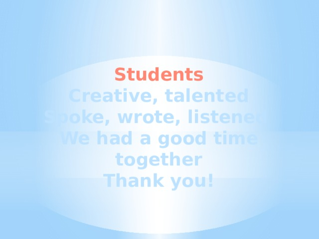 Students Creative, talented Spoke, wrote, listened We had a good time together Thank you!
