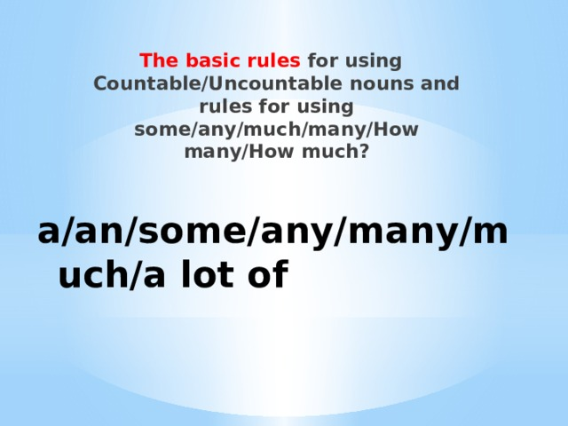 The basic rules for using Countable/Uncountable nouns and rules for using some/any/much/many/How many/How much? a/an/some/any/many/much/a lot of