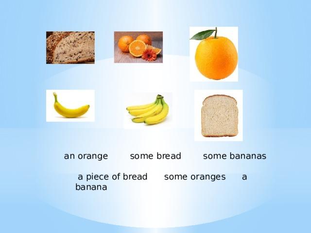 an orange some bread some bananas    a piece of bread some oranges a banana