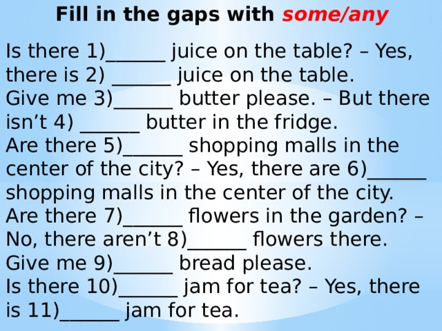 Fill in the gaps with some/any  Is there 1)______ juice on the table? – Yes, there is 2) ______ juice on the table. Give me 3)______ butter please. – But there isn't 4) ______ butter in the fridge. Are there 5)______ shopping malls in the center of the city? – Yes, there are 6)______ shopping malls in the center of the city. Are there 7)______ flowers in the garden? – No, there aren't 8)______ flowers there. Give me 9)______ bread please. Is there 10)______ jam for tea? – Yes, there is 11)______ jam for tea.