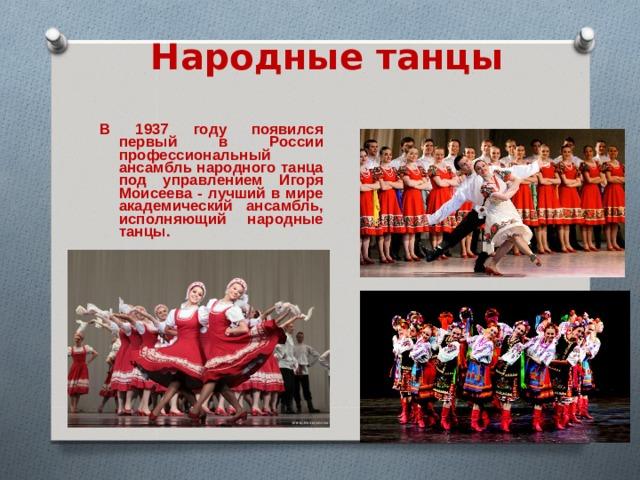 Народные танцы В 1937 году появился первый в России профессиональный ансамбль народного танца под управлением Игоря Моисеева - лучший в мире академический ансамбль, исполняющий народные танцы.