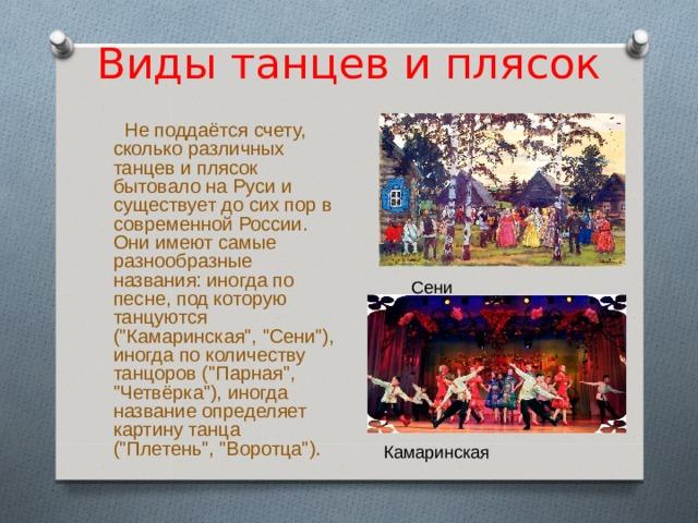 Виды танцев и плясок  Не поддаётся счету, сколько различных танцев и плясок бытовало на Руси и существует до сих пор в современной России. Они имеют самые разнообразные названия: иногда по песне, под которую танцуются (