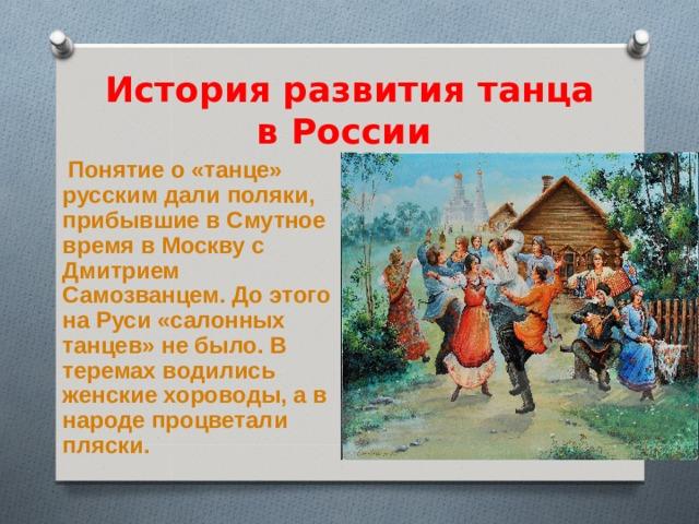 История развития танца в России  Понятие о «танце» русским дали поляки, прибывшие в Смутное время в Москву с Дмитрием Самозванцем. До этого на Руси «салонных танцев» не было. В теремах водились женские хороводы, а в народе процветали пляски.