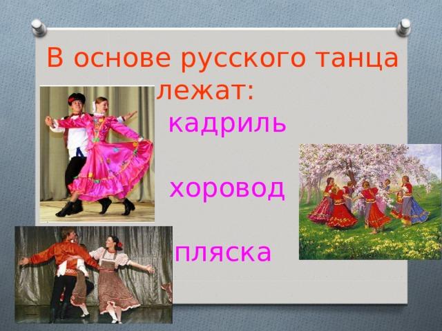 В основе русского танца лежат:   кадриль    хоровод    пляска