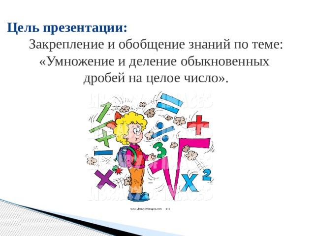 Цель презентации: Закрепление и обобщение знаний по теме: «Умножение и деление обыкновенных дробей на целое число».