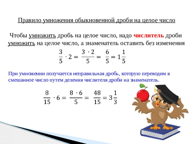Правило умножения обыкновенной дроби на целое число Чтобы умножить дробь на целое число, надо числитель дроби умножить на целое число, а знаменатель оставить без изменения  При умножении получается неправильная дробь, которую переводим в смешанное число путем деления числителя дроби на знаменатель.