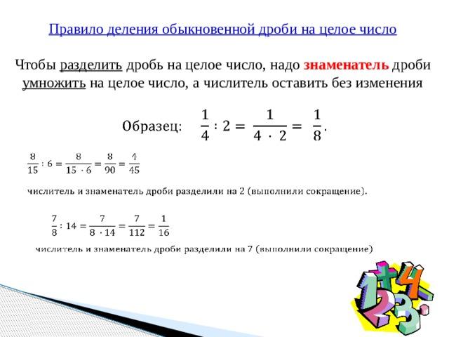 Правило деления обыкновенной дроби на целое число Чтобы разделить дробь на целое число, надо знаменатель дроби умножить на целое число, а числитель оставить без изменения