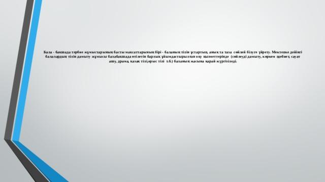 Бала - бақшада тәрбие жұмыстарының басты мақсаттарының бірі - баланың тілін ұстартып, анық та таза сөйлей білуге үйрету. Мектепке дейінгі балалардың тілін дамыту жұмысы балабақшада өтілетін барлық ұйымдастырылған оқу қызметтерінде (сөйлеуді дамыту, көркем әдебиет, сауат ашу, драма, қазақ тілі,орыс тілі т.б.) баланың жасына қарай жүргізіледі.