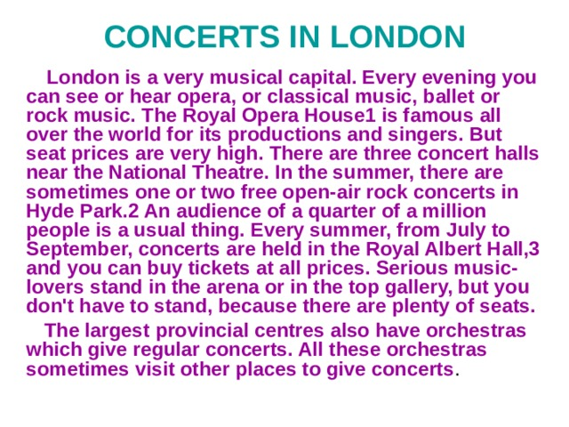 CONCERTS IN LONDON  London is a very musical capital. Every evening you can see or hear opera, or classical music, ballet or rock music. The Royal Opera House1 is famous all over the world for its productions and singers. But seat prices are very high. There are three concert halls near the National Theatre. In the summer, there are sometimes one or two free open-air rock concerts in Hyde Park.2 An audience of a quarter of a million people is a usual thing. Every summer, from July to September, concerts are held in the Royal Albert Hall,3 and you can buy tickets at all prices. Serious music-lovers stand in the arena or in the top gallery, but you don't have to stand, because there are plenty of seats.  The largest provincial centres also have orchestras which give regular concerts. All these orchestras sometimes visit other places to give concerts .