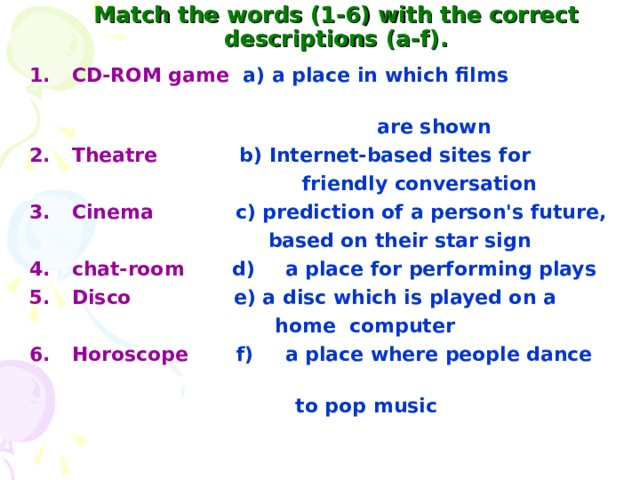 Match the words (1-6) with the correct descriptions (a-f). CD-ROM game  a) a place in which films  are shown Theatre  b) Internet-based sites for  friendly conversation Cinema c) prediction of a person's future,  based on their star sign 4.  chat-room  d)  a place for performing plays Disco  e) a disc which is played on a  home  computer Horoscope  f)  a place where people dance  to pop music