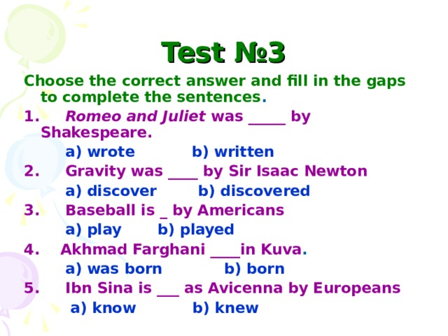 Test №3 Choose the correct answer and fill in the gaps to complete the sentences . 1. Romeo and Juliet was _____ by Shakespeare.  a) wrote  b) written 2. Gravity was ____ by Sir Isaac Newton   a) discover b) discovered 3. Baseball is _ by Americans   a) play b) played  4. Akhmad Farghani ____in Kuva .  a) was born b) born 5. Ibn Sina is ___ as Avicenna by Europeans  a) know b) knew