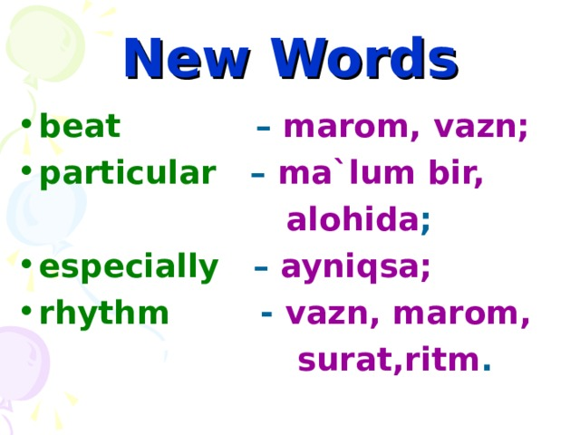 New Words beat – marom, vazn; particular – ma`lum bir,  alohida ; especially – ayniqsa; rhythm - vazn, marom,  surat,ritm .
