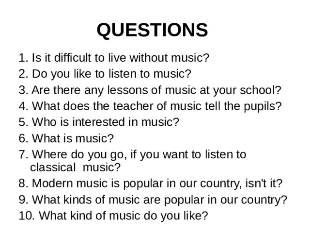 QUESTIONS  1. Is it difficult to live without music? 2. Do you like to listen to music? 3. Are there any lessons of music at your school? 4. What does the teacher of music tell the pupils? 5. Who is interested in music? 6. What is music? 7. Where do you go, if you want to listen to classical  music? 8. Modern music is popular in our country, isn't it? 9. What kinds of music are popular in our country? 10. What kind of music do you like?