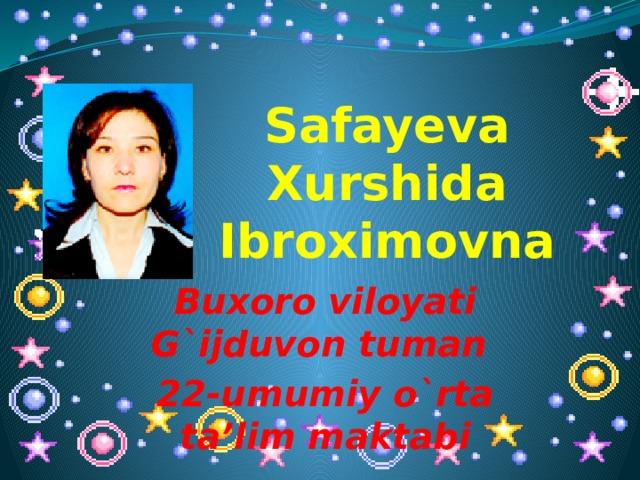 Safayeva Xurshida Ibroximovna Buxoro viloyati G`ijduvon tuman 22-umumiy o`rta ta'lim maktabi