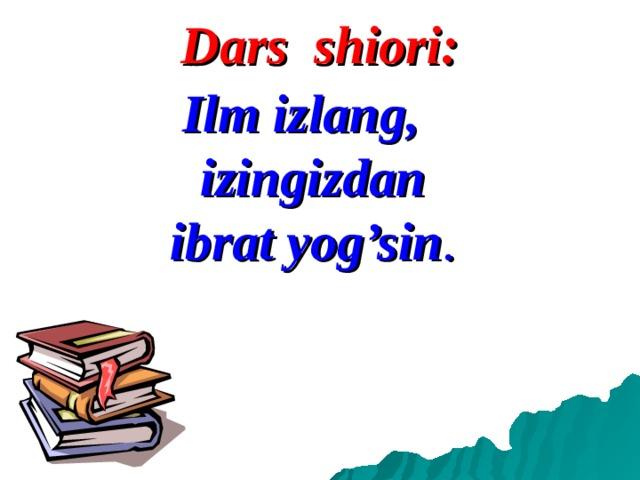 Dars shiori: Ilm izlang, izingizdan ibrat yog'sin .