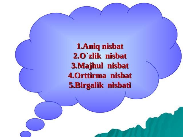 1.Aniq nisbat 2.O`zlik nisbat 3.Majhul nisbat 4.Orttirma nisbat 5.Birgalik nisbati