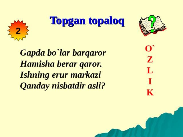 Topgan topaloq 2  O` Z L I K   Gapda bo`lar barqaror Hamisha berar qaror. Ishning erur markazi Qanday nisbatdir asli?