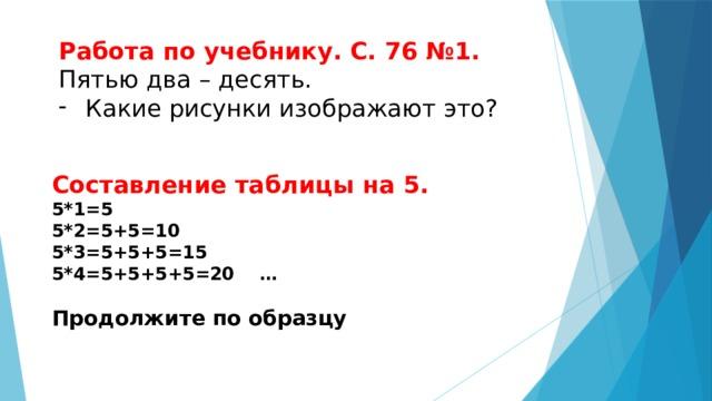 Работа по учебнику. С. 76 №1. Пятью два – десять. Какие рисунки изображают это? Составление таблицы на 5. 5*1=5 5*2=5+5=10 5*3=5+5+5=15 5*4=5+5+5+5=20 …  Продолжите по образцу