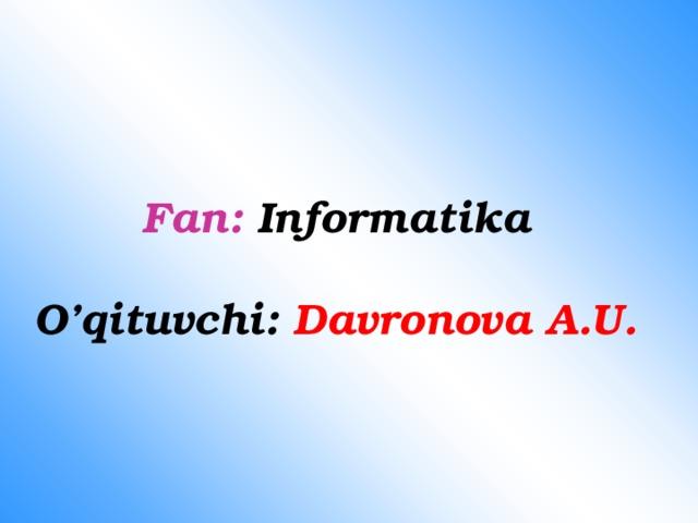 Fan: Informatika   O'qituvchi: Davronova A.U.