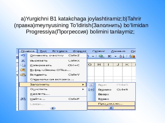a)Yurgichni B1 katakchaga joylashtiramiz;b)Tahrir (правка)meynyusining To'ldirish(Заполнить) bo'limidan Progressiya(Прогрессия) bolimini tanlaymiz;