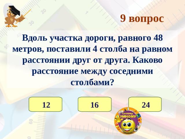 8 вопрос Число яблок в корзине – двузначное. Яблоки можно разделить поровну между 2, 3 и 5 детьми, но нельзя разделить на 4. Сколько яблок в корзине? 30  25 36