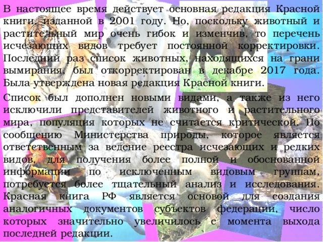 В настоящее время действует основная редакция Красной книги, изданной в 2001 году. Но, поскольку животный и растительный мир очень гибок и изменчив, то перечень исчезающих видов требует постоянной корректировки. Последний раз список животных, находящихся на грани вымирания, был откорректирован в декабре 2017 года. Была утверждена новая редакция Красной книги. Список был дополнен новыми видами, а также из него исключили представителей животного и растительного мира, популяция которых не считается критической. По сообщению Министерства природы, которое является ответственным за ведение реестра исчезающих и редких видов, для получения более полной и обоснованной информации по исключенным видовым группам, потребуется более тщательный анализ и исследования. Красная книга РФ является основой для создания аналогичных документов субъектов федерации, число которых значительно увеличилось с момента выхода последней редакции.