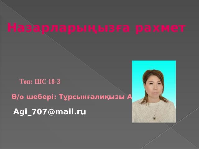 Назарларыңызға рахмет Топ: ШС 18-3 Ө/о шебері: Тұрсынғалиқызы А. Agi_707@mail.ru