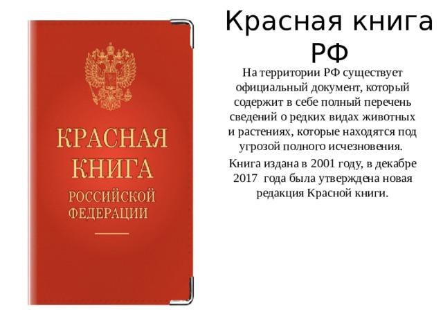 Красная книга РФ На территории РФ существует официальный документ, который содержит в себе полный перечень сведений о редких видах животных и растениях, которые находятся под угрозой полного исчезновения. Книга издана в 2001 году, в декабре 2017 года была утверждена новая редакция Красной книги.