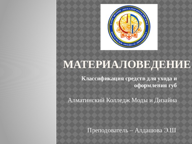 МАТЕРИАЛОВЕДЕНИЕ Классификация средств для ухода и оформления губ Алматинский Колледж Моды и Дизайна Преподователь – Алдашова Э.Ш