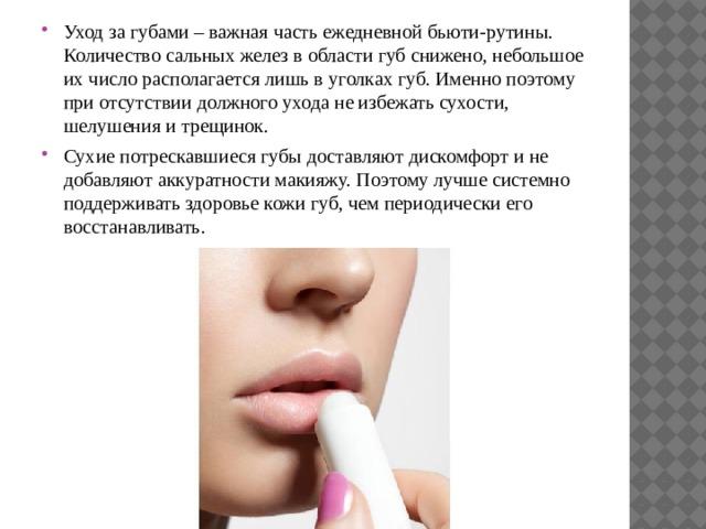 Уход за губами – важная часть ежедневной бьюти-рутины. Количество сальных желез в области губ снижено, небольшое их число располагается лишь в уголках губ. Именно поэтому при отсутствии должного ухода не избежать сухости, шелушения и трещинок. Сухие потрескавшиеся губы доставляют дискомфорт и не добавляют аккуратности макияжу. Поэтому лучше системно поддерживать здоровье кожи губ, чем периодически его восстанавливать.