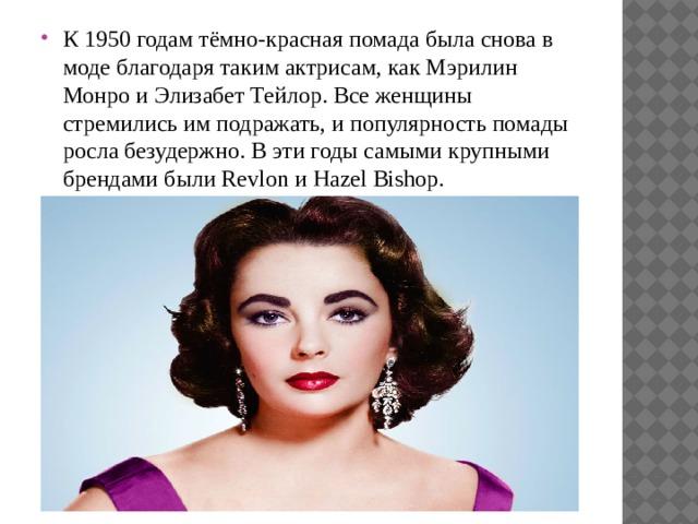 К 1950 годам тёмно-красная помада была снова в моде благодаря таким актрисам, как Мэрилин Монро и Элизабет Тейлор. Все женщины стремились им подражать, и популярность помады росла безудержно. В эти годы самыми крупными брендами были Revlon и Hazel Bishop.