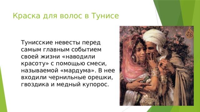 Краска для волос в Тунисе Тунисские невесты перед самым главным событием своей жизни «наводили красоту» с помощью смеси, называемой «мардума». В нее входили чернильные орешки, гвоздика и медный купорос.