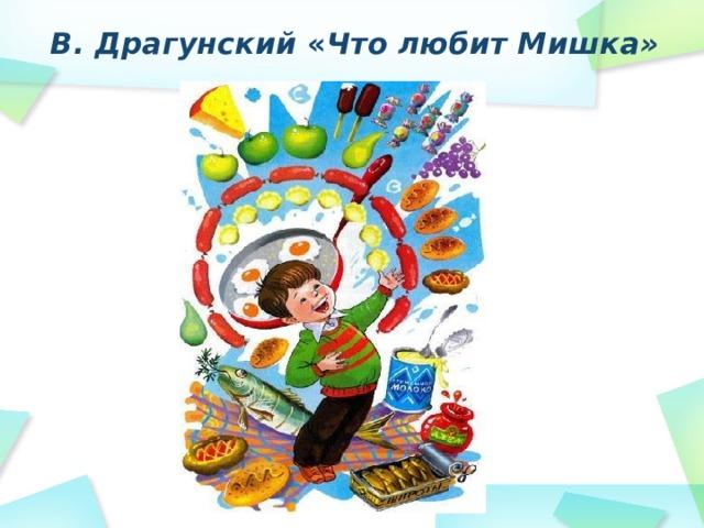 В. Драгунский « Что любит Мишка»
