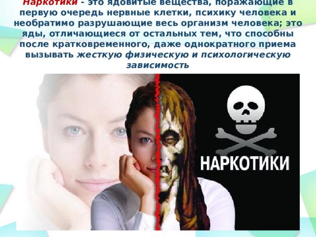 Наркотики - это ядовитые вещества, поражающие в первую очередь нервные клетки, психику человека и необратимо разрушающие весь организм человека; это яды, отличающиеся от остальных тем, что способны после кратковременного, даже однократного приема вызывать жесткую физическую и психологическую зависимость