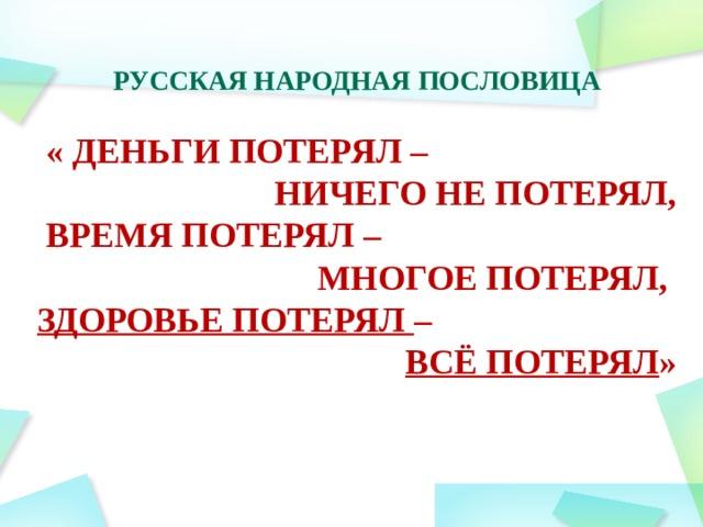 Русская народная пословица   « Деньги потерял – ничего не потерял,  время потерял – многое потерял, здоровье потерял – всё потерял »