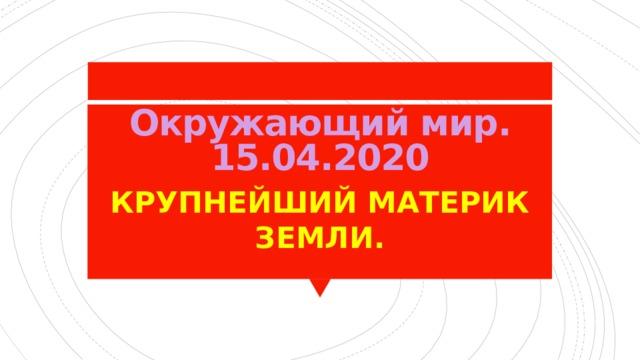 Окружающий мир.  15.04.2020 КРУПНЕЙШИЙ МАТЕРИК ЗЕМЛИ.