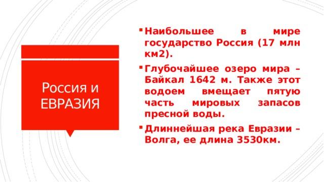 Наибольшее в мире государство Россия (17 млн км2). Глубочайшее озеро мира – Байкал 1642 м. Также этот водоем вмещает пятую часть мировых запасов пресной воды. Длиннейшая река Евразии – Волга, ее длина 3530км.