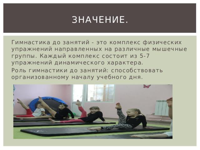 Значение. Гимнастика до занятий - это комплекс физических упражнений направленных на различные мышечные группы. Каждый комплекс состоит из 5-7 упражнений динамического характера. Роль гимнастики до занятий: способствовать организованному началу учебного дня.
